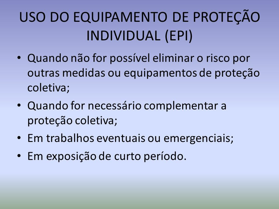 USO DO EQUIPAMENTO DE PROTEÇÃO INDIVIDUAL (EPI) Quando não for possível eliminar o risco por outras medidas ou equipamentos de proteção coletiva; Quan