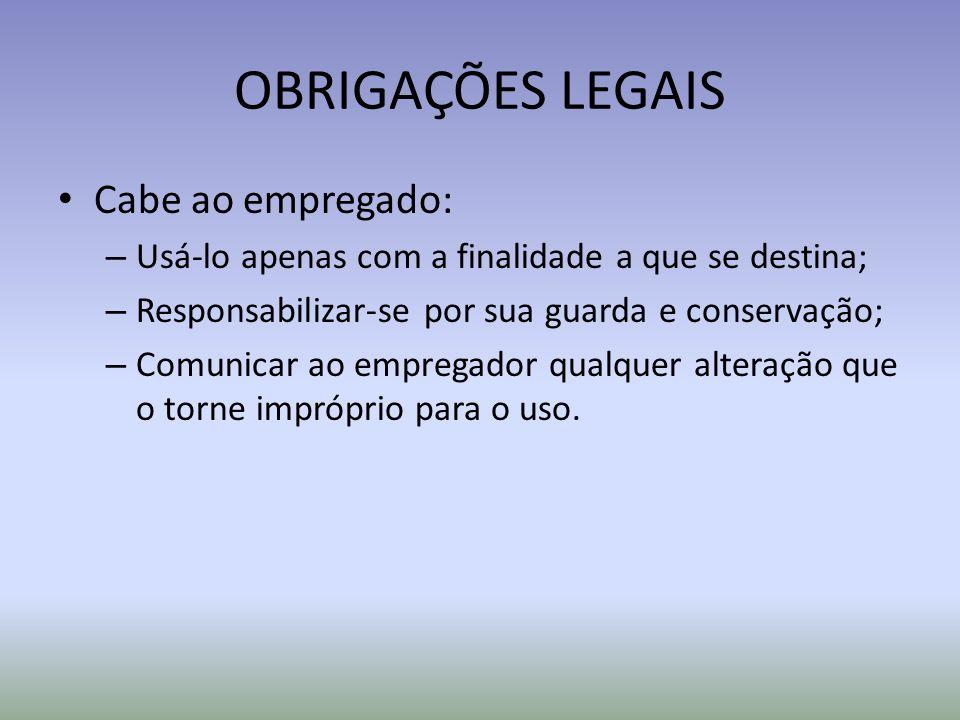 OBRIGAÇÕES LEGAIS Cabe ao empregado: – Usá-lo apenas com a finalidade a que se destina; – Responsabilizar-se por sua guarda e conservação; – Comunicar