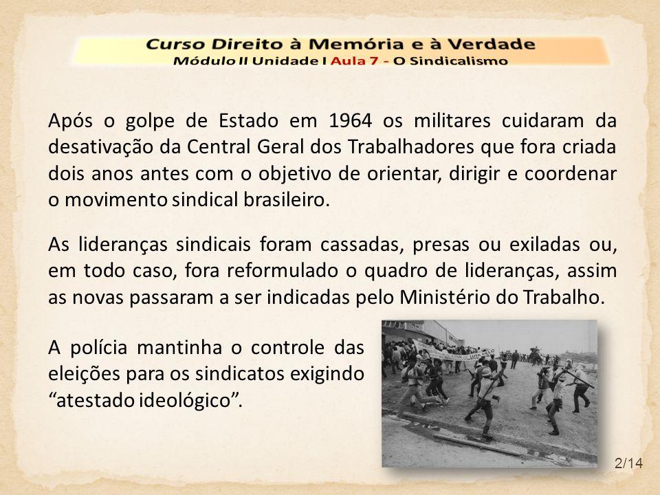 2/14 Após o golpe de Estado em 1964 os militares cuidaram da desativação da Central Geral dos Trabalhadores que fora criada dois anos antes com o obje