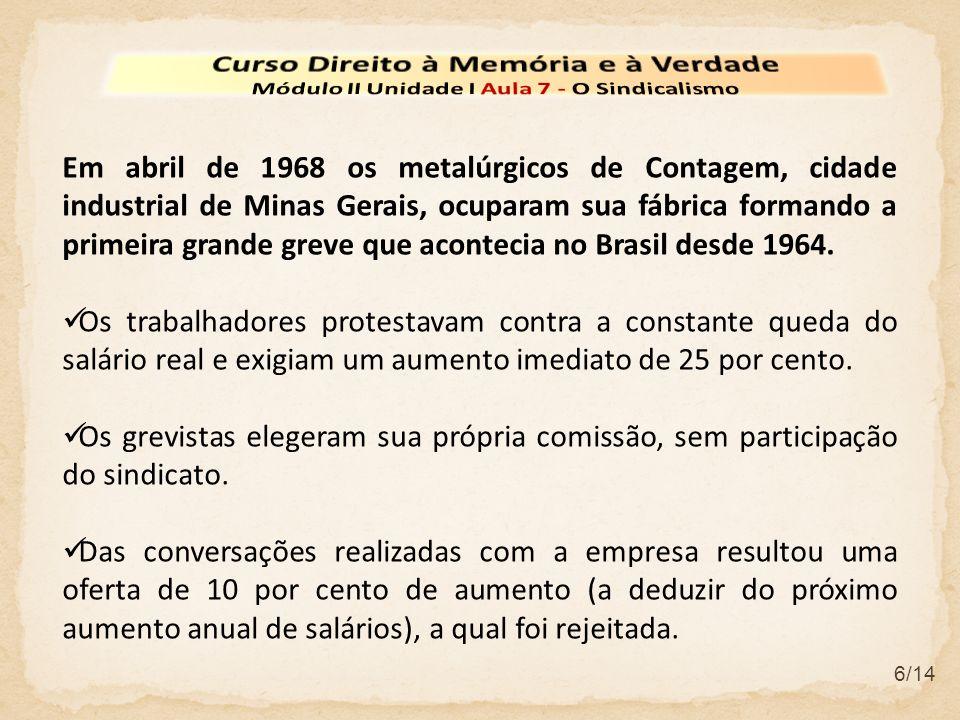 6/14 Em abril de 1968 os metalúrgicos de Contagem, cidade industrial de Minas Gerais, ocuparam sua fábrica formando a primeira grande greve que aconte