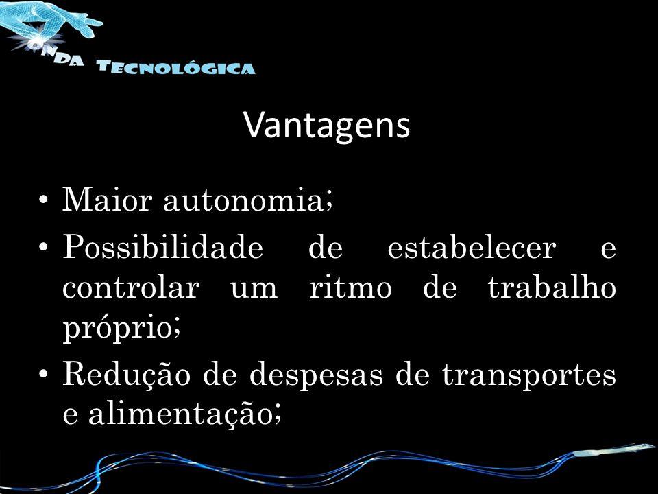 Vantagens Maior autonomia; Possibilidade de estabelecer e controlar um ritmo de trabalho próprio; Redução de despesas de transportes e alimentação;