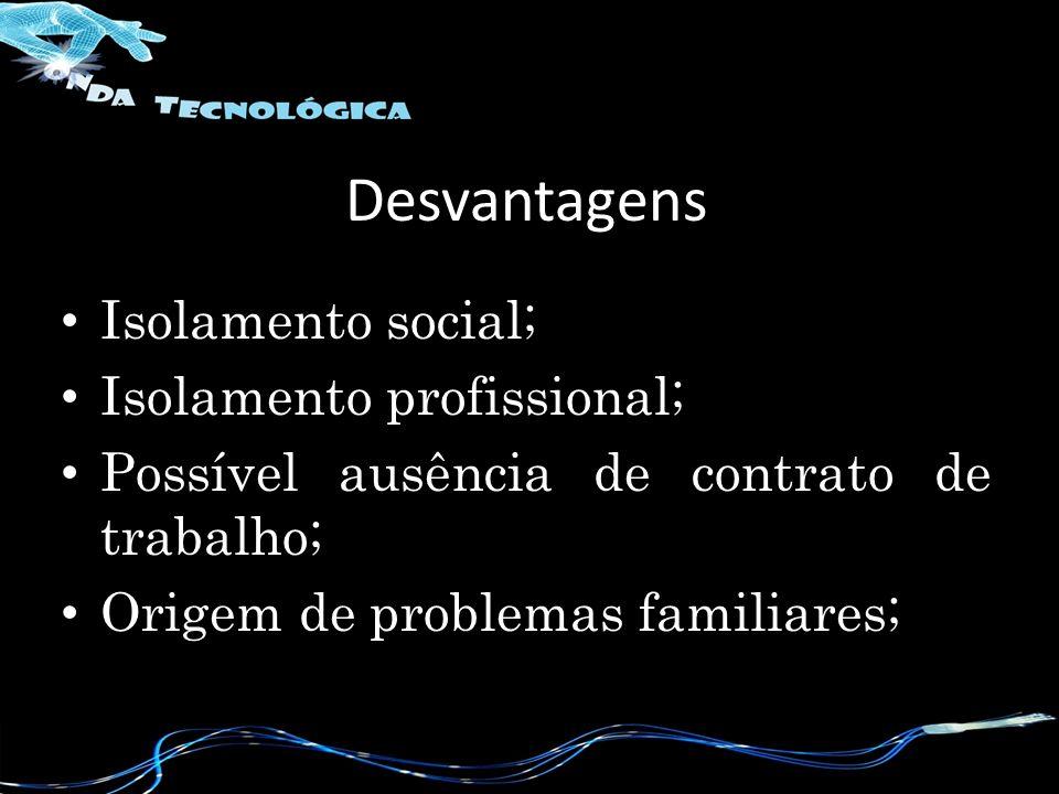 Desvantagens Isolamento social; Isolamento profissional; Possível ausência de contrato de trabalho; Origem de problemas familiares;