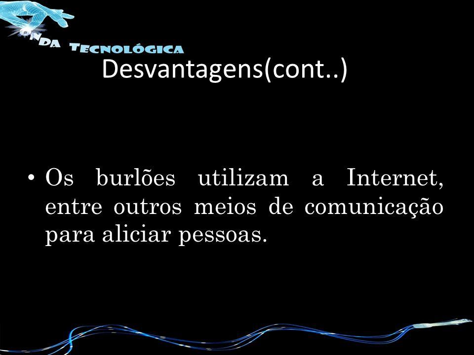 Os burlões utilizam a Internet, entre outros meios de comunicação para aliciar pessoas. Desvantagens(cont..)