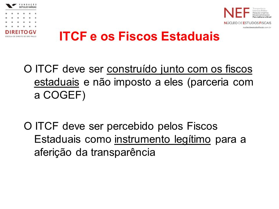 ITCF e os Fiscos Estaduais O ITCF deve ser construído junto com os fiscos estaduais e não imposto a eles (parceria com a COGEF) O ITCF deve ser percebido pelos Fiscos Estaduais como instrumento legítimo para a aferição da transparência