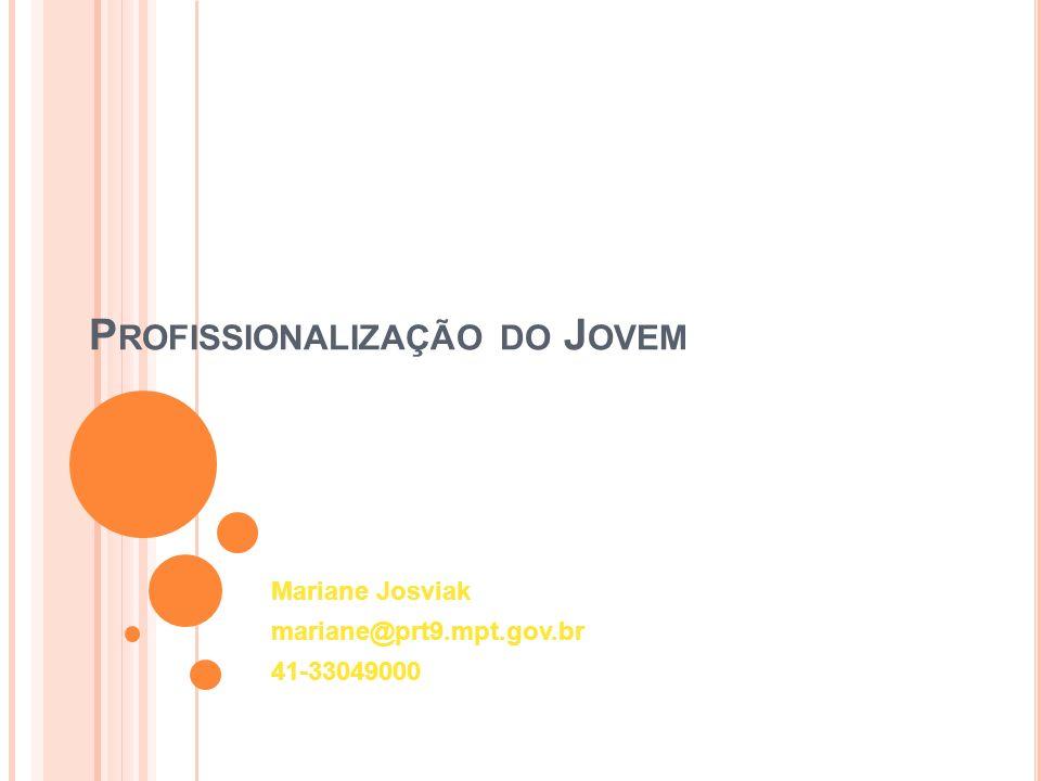 P ROFISSIONALIZAÇÃO DO J OVEM Mariane Josviak mariane@prt9.mpt.gov.br 41-33049000