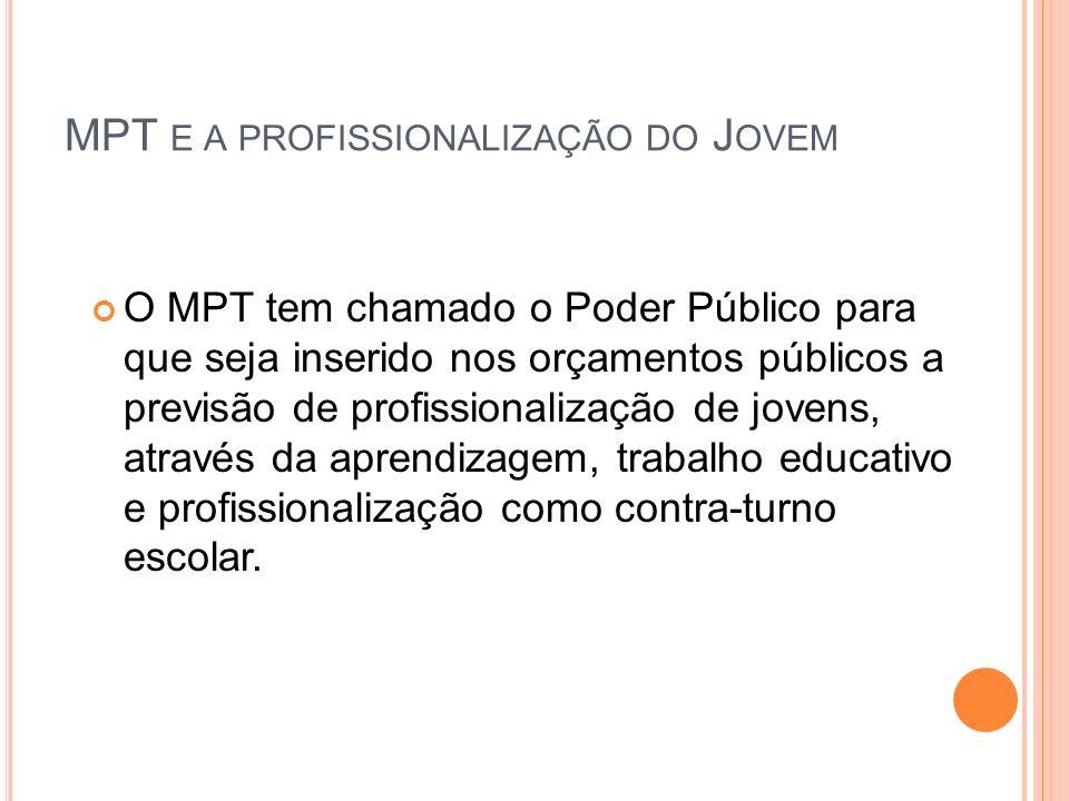 MPT E A PROFISSIONALIZAÇÃO DO J OVEM O MPT tem chamado o Poder Público para que seja inserido nos orçamentos públicos a previsão de profissionalização