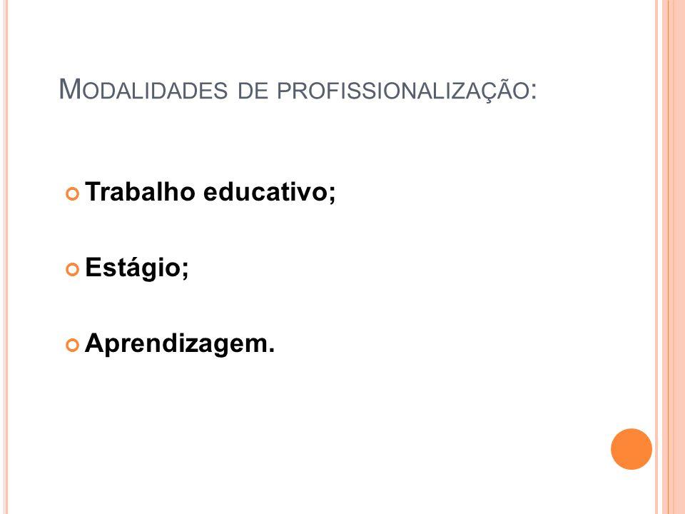 M ODALIDADES DE PROFISSIONALIZAÇÃO : Trabalho educativo; Estágio; Aprendizagem.