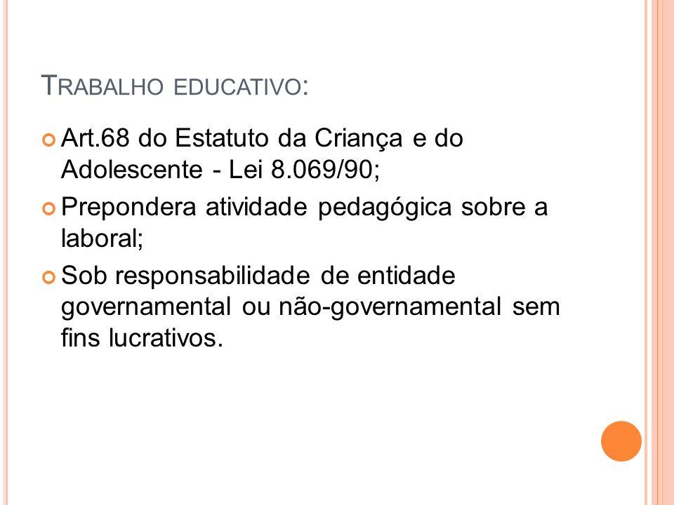 T RABALHO EDUCATIVO : Art.68 do Estatuto da Criança e do Adolescente - Lei 8.069/90; Prepondera atividade pedagógica sobre a laboral; Sob responsabili