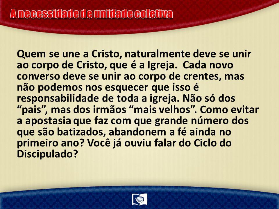Quem se une a Cristo, naturalmente deve se unir ao corpo de Cristo, que é a Igreja. Cada novo converso deve se unir ao corpo de crentes, mas não podem
