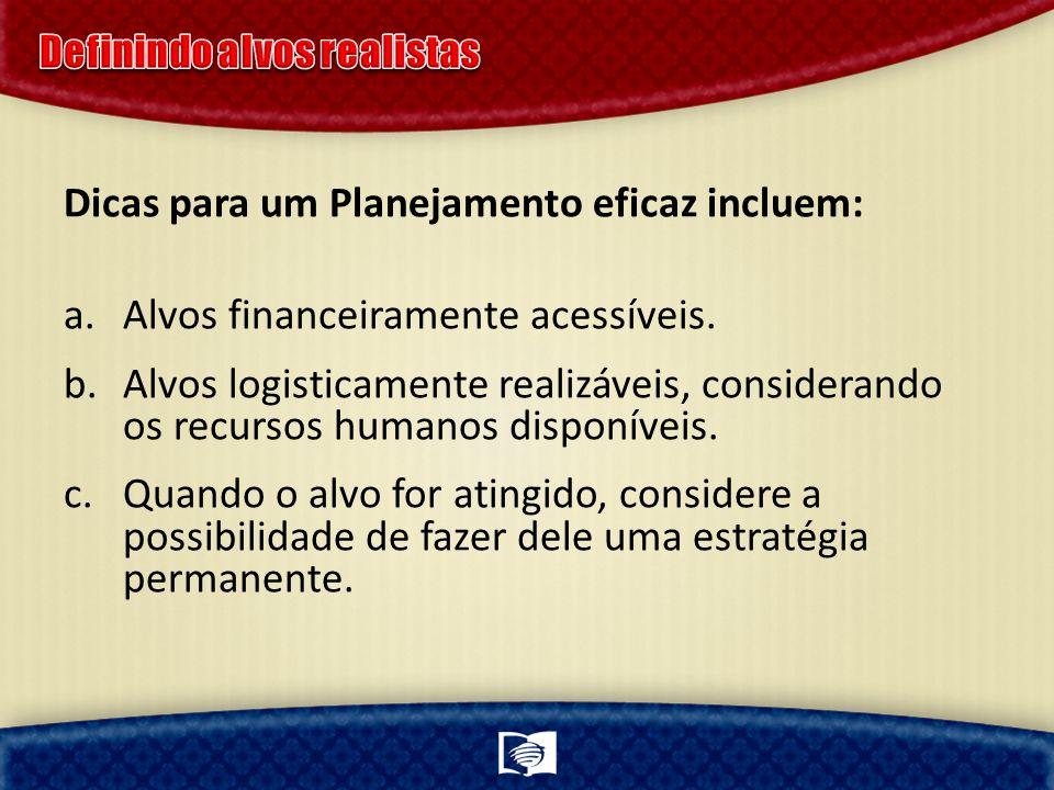 Dicas para um Planejamento eficaz incluem: a.Alvos financeiramente acessíveis. b.Alvos logisticamente realizáveis, considerando os recursos humanos di