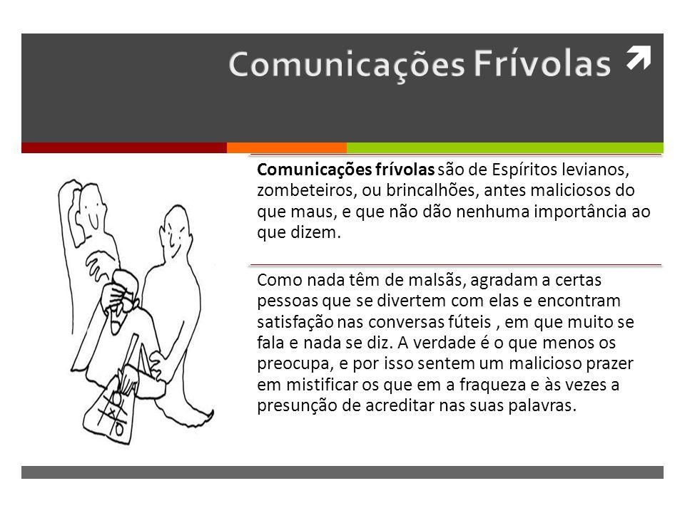 Comunicações frívolas são de Espíritos levianos, zombeteiros, ou brincalhões, antes maliciosos do que maus, e que não dão nenhuma importância ao que dizem.