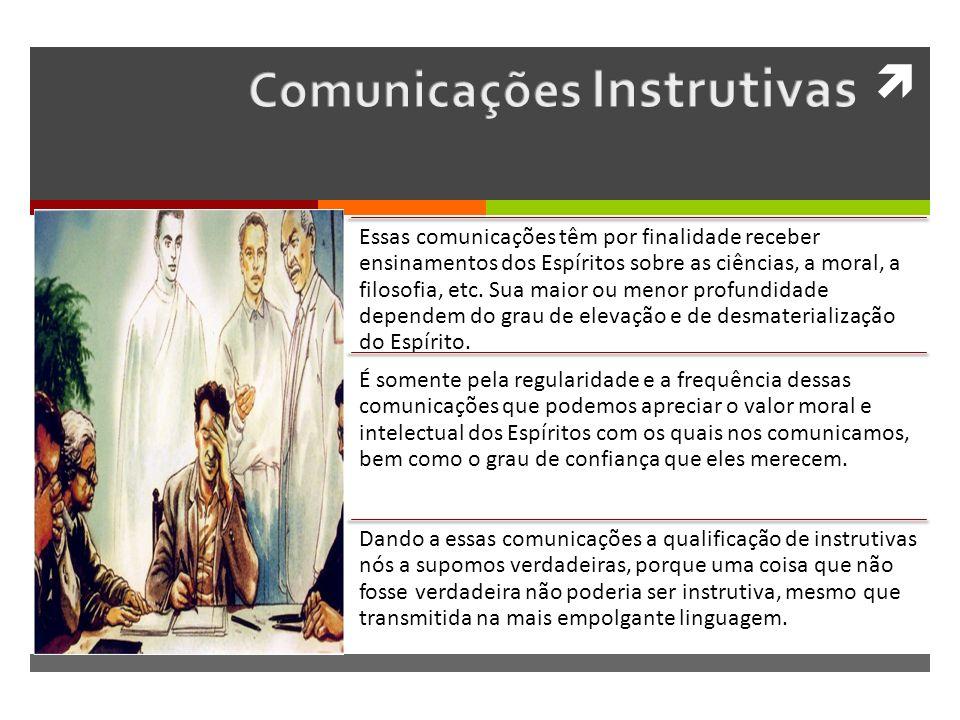 Essas comunicações têm por finalidade receber ensinamentos dos Espíritos sobre as ciências, a moral, a filosofia, etc.