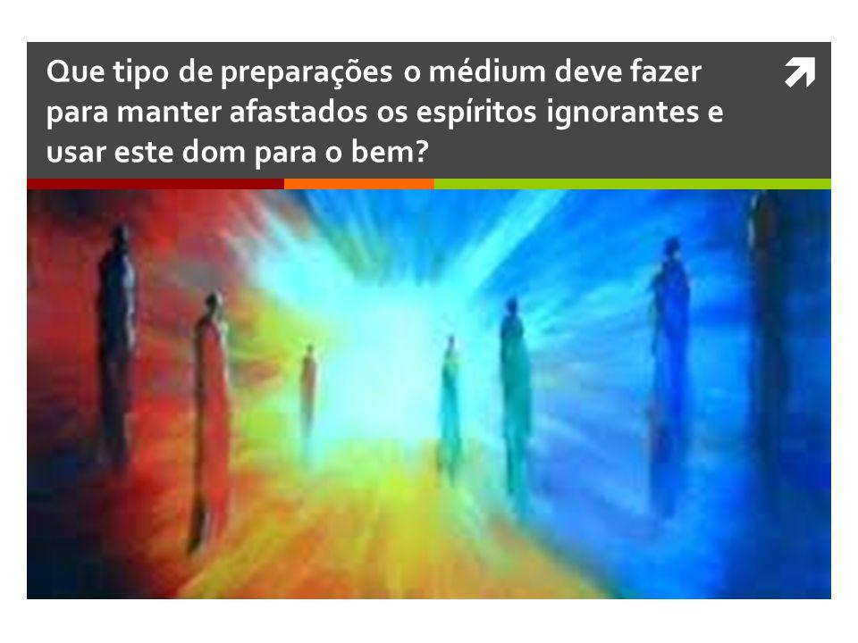 Que tipo de preparações o médium deve fazer para manter afastados os espíritos ignorantes e usar este dom para o bem?