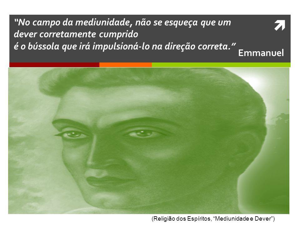 Emmanuel No campo da mediunidade, não se esqueça que um dever corretamente cumprido é o bússola que irá impulsioná-lo na direção correta.