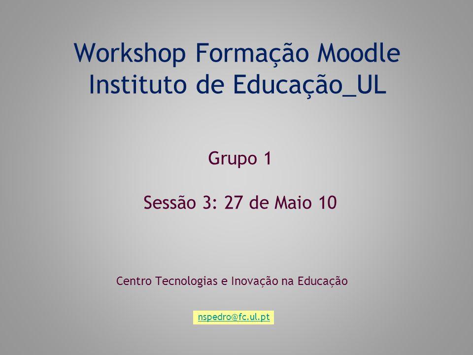 Workshop Formação Moodle Instituto de Educação_UL Centro Tecnologias e Inovação na Educação Grupo 1 Sessão 3: 27 de Maio 10 nspedro@fc.ul.pt
