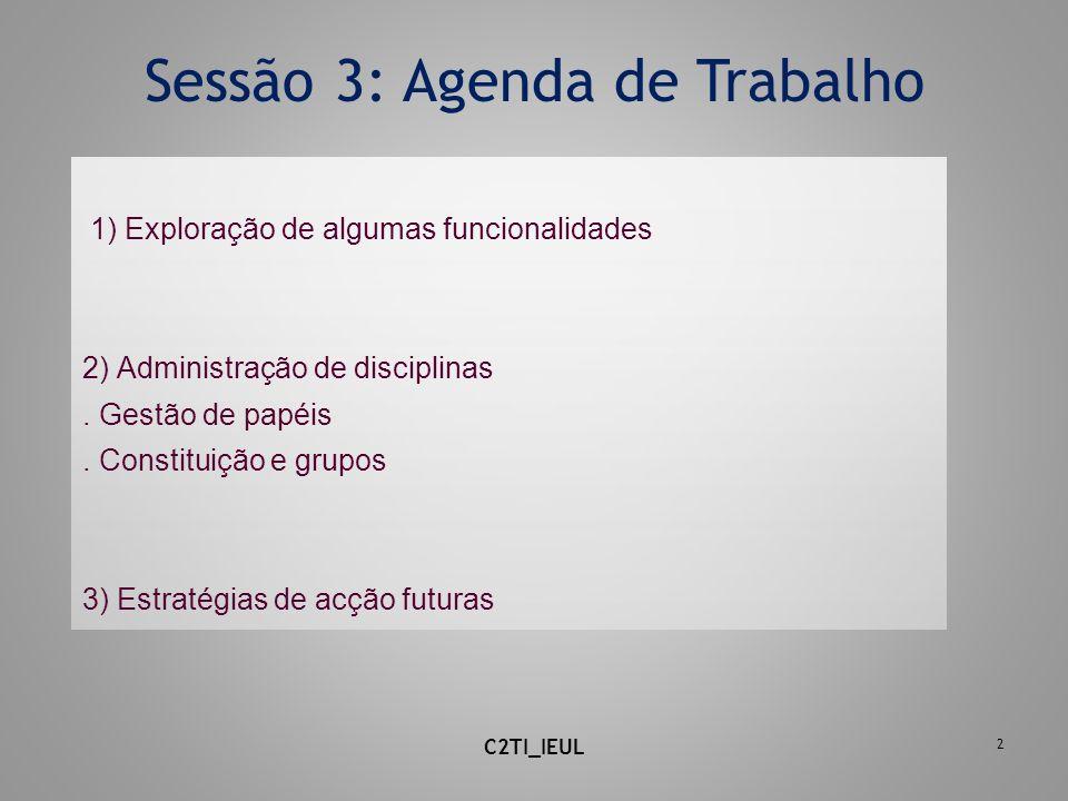 2 Sessão 3: Agenda de Trabalho 1) Exploração de algumas funcionalidades 2) Administração de disciplinas. Gestão de papéis. Constituição e grupos 3) Es