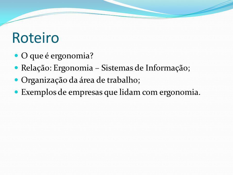 Roteiro O que é ergonomia? Relação: Ergonomia – Sistemas de Informação; Organização da área de trabalho; Exemplos de empresas que lidam com ergonomia.