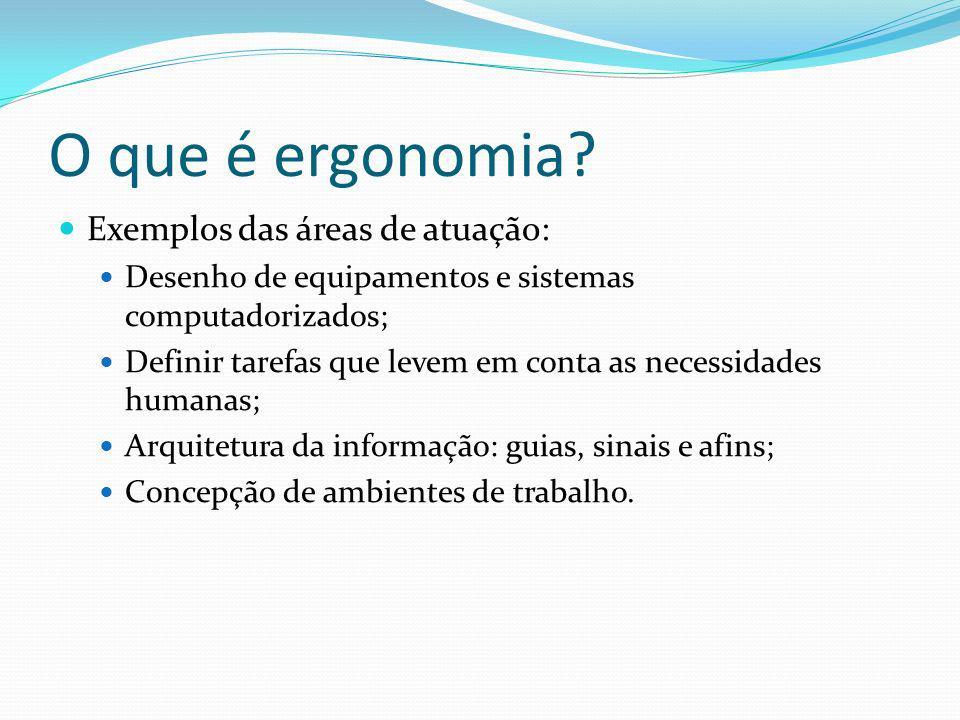 O que é ergonomia? Exemplos das áreas de atuação: Desenho de equipamentos e sistemas computadorizados; Definir tarefas que levem em conta as necessida