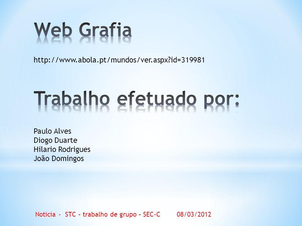 http://www.abola.pt/mundos/ver.aspx id=319981 Paulo Alves Diogo Duarte Hilario Rodrigues João Domingos Noticia - STC – trabalho de grupo – SEC-C 08/03/2012