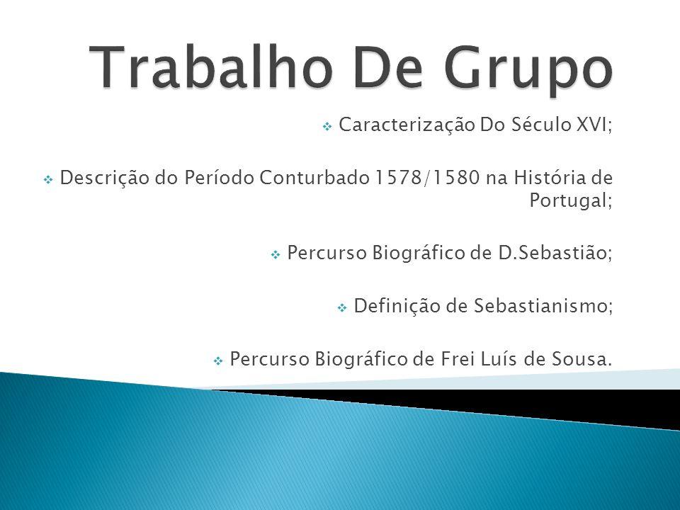 Caracterização Do Século XVI; Descrição do Período Conturbado 1578/1580 na História de Portugal; Percurso Biográfico de D.Sebastião; Definição de Seba