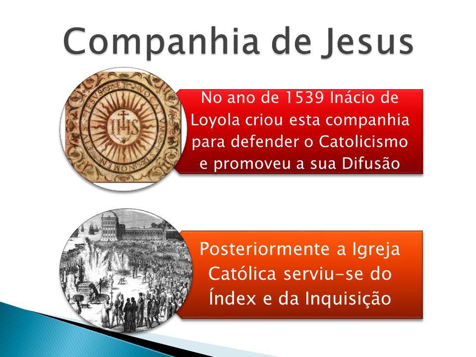 No ano de 1539 Inácio de Loyola criou esta companhia para defender o Catolicismo e promoveu a sua Difusão Posteriormente a Igreja Católica serviu-se do Índex e da Inquisição