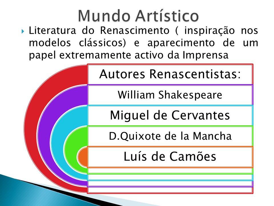 Literatura do Renascimento ( inspiração nos modelos clássicos) e aparecimento de um papel extremamente activo da Imprensa Autores Renascentistas: William Shakespeare Miguel de Cervantes D.Quixote de la Mancha Luís de Camões