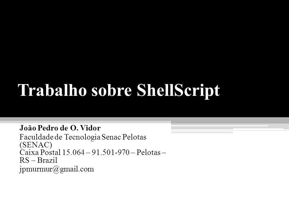 Trabalho sobre ShellScript João Pedro de O. Vidor Faculdade de Tecnologia Senac Pelotas (SENAC) Caixa Postal 15.064 – 91.501-970 – Pelotas – RS – Braz