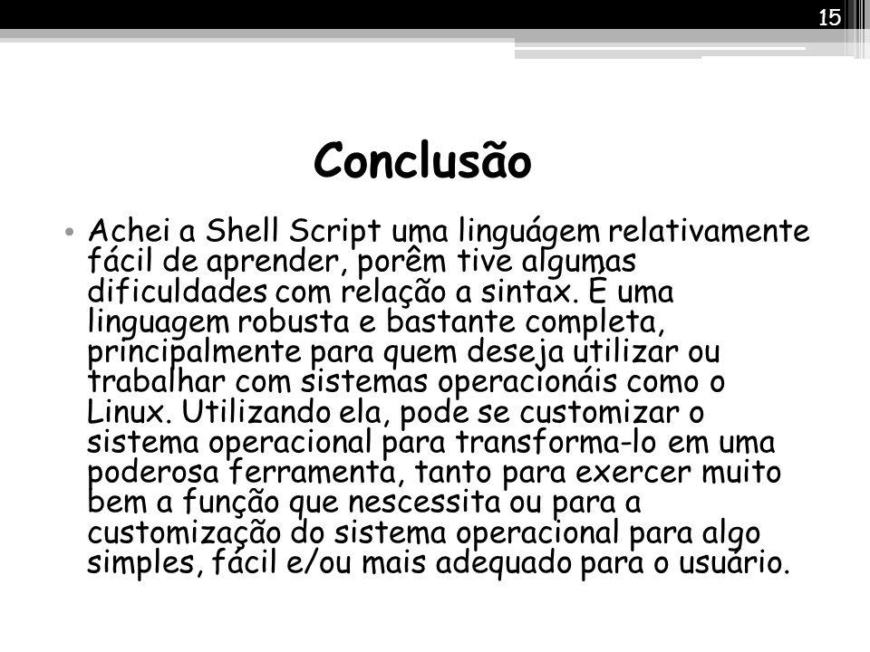 Conclusão Achei a Shell Script uma linguágem relativamente fácil de aprender, porêm tive algumas dificuldades com relação a sintax. É uma linguagem ro