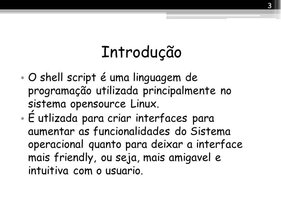 Introdução O shell script é uma linguagem de programação utilizada principalmente no sistema opensource Linux. É utlizada para criar interfaces para a
