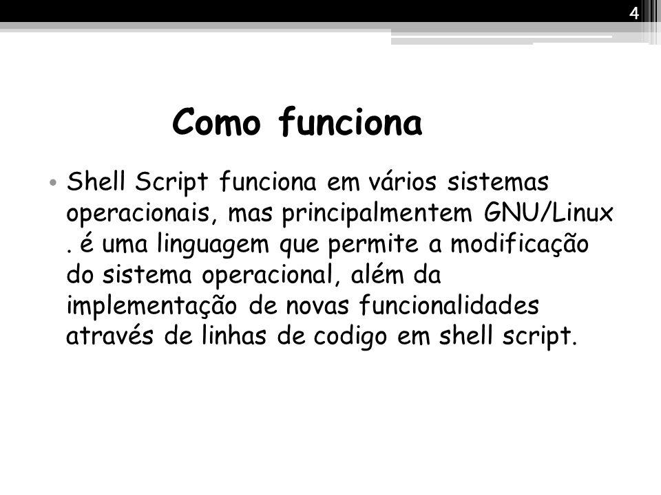 Como funciona Shell Script funciona em vários sistemas operacionais, mas principalmentem GNU/Linux. é uma linguagem que permite a modificação do siste
