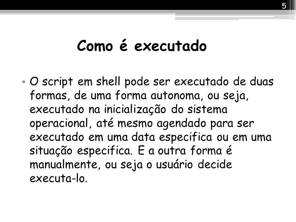Como é executado O script em shell pode ser executado de duas formas, de uma forma autonoma, ou seja, executado na inicialização do sistema operaciona