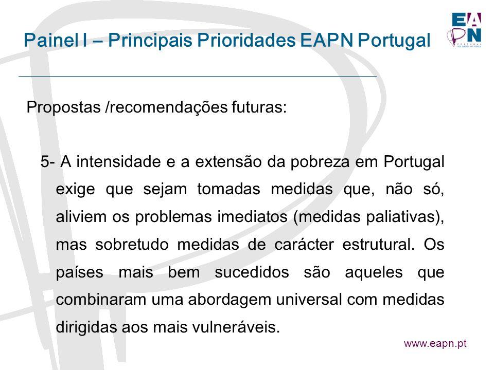 Painel I – Principais Prioridades EAPN Portugal Propostas /recomendações futuras: 5- A intensidade e a extensão da pobreza em Portugal exige que sejam tomadas medidas que, não só, aliviem os problemas imediatos (medidas paliativas), mas sobretudo medidas de carácter estrutural.