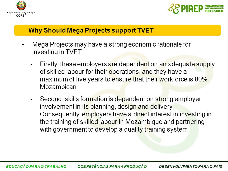 República de MoçambiqueCOREP EDUCAÇÃO PARA O TRABALHO COMPETÊNCIAS PARA A PRODUÇÃO DESENVOLVIMENTO PARA O PAÍS Feedback from both Mega Projects and Government Overall agreement that TVET must involve mega projects Strong support for a more coordinated and planned approach to Mega Projects investments in TVET TVET investments: – Must be within a consistent framework (plan, investor obligations, service level agreements) – Must be communicated to all stakeholders (scope, focus, etc.) – Need an efficient administration to guide mega project TVET investments Private sector focus should be on promoting delivery excellence Support for partnerships with other mega projects - interest in leveraging common areas of interest (hydro electric, bio ethanol and sugar, mining, construction, trades, supplier support etc) Preference for investments in TVET that government manages Strong support for assisting SME training and development Interest in skills fund if properly managed and invested, and employers represented on Board