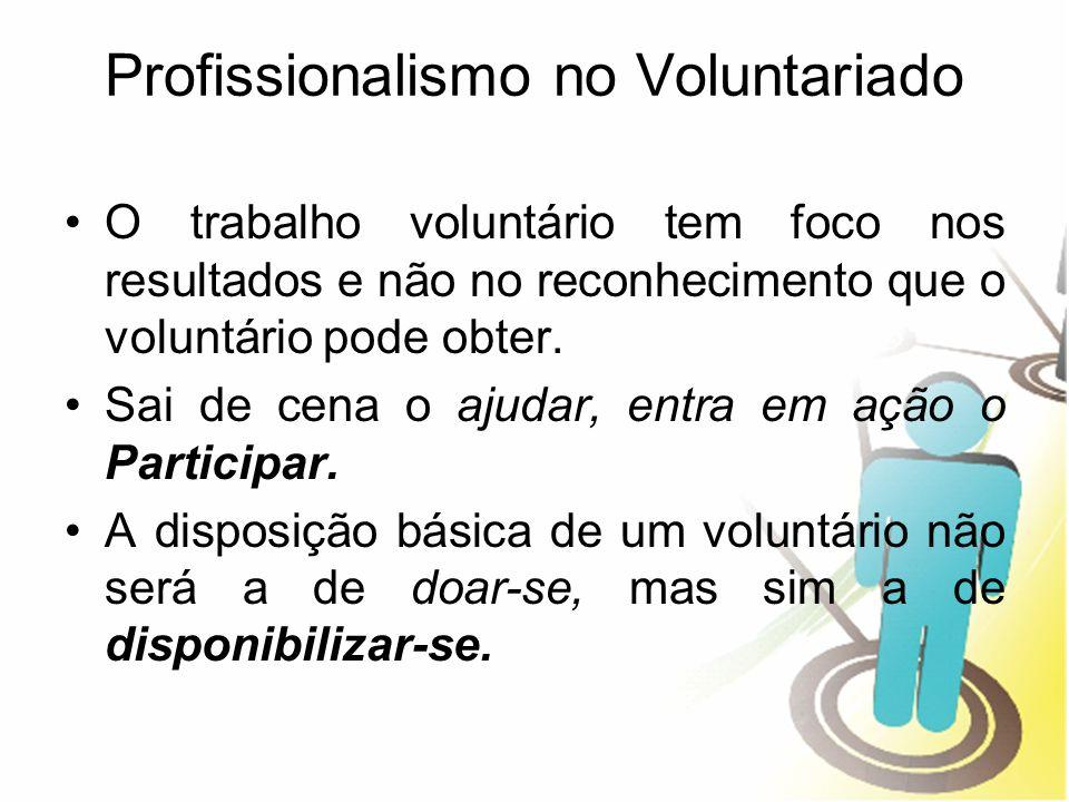Profissionalismo no Voluntariado O trabalho voluntário tem foco nos resultados e não no reconhecimento que o voluntário pode obter. Sai de cena o ajud