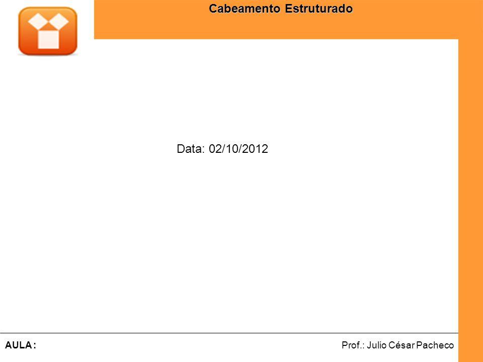 Ferramentas de Desenvolvimento Web Prof.: Julio César PachecoAULA : Cabeamento Estruturado Data: 02/10/2012