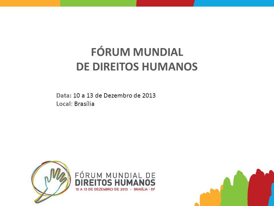 FÓRUM MUNDIAL DE DIREITOS HUMANOS Data: 10 a 13 de Dezembro de 2013 Local: Brasília