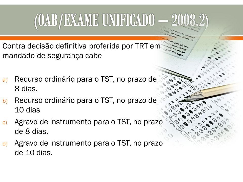 Contra decisão definitiva proferida por TRT em mandado de segurança cabe a) Recurso ordinário para o TST, no prazo de 8 dias. b) Recurso ordinário par