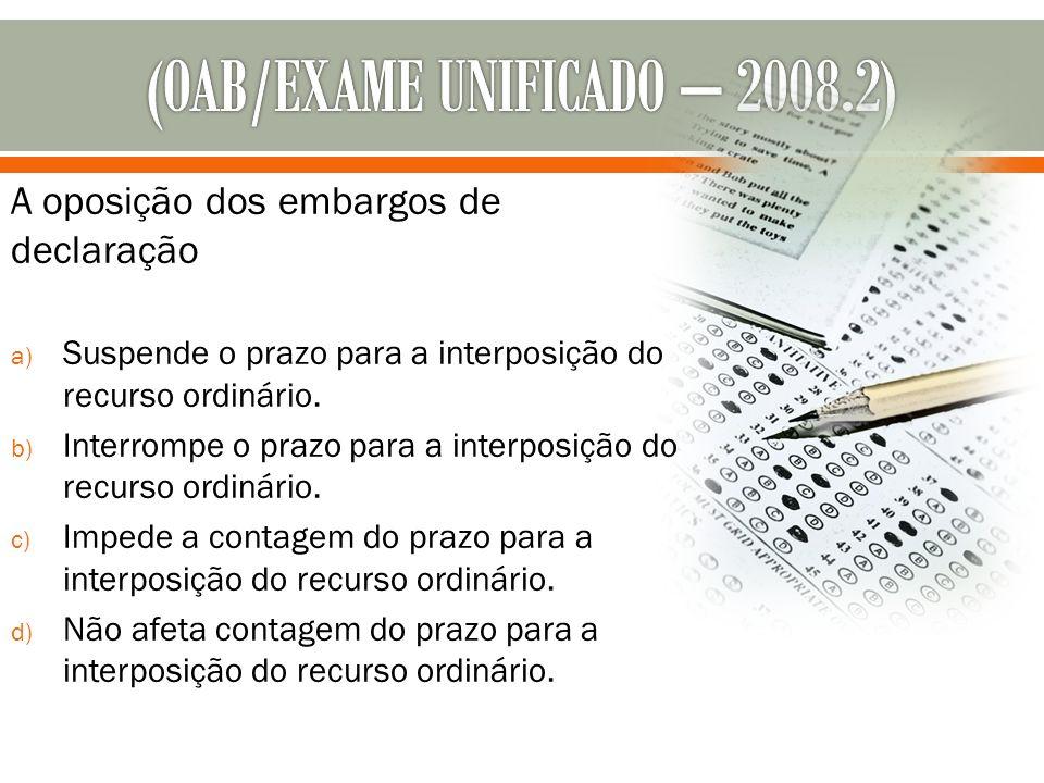A oposição dos embargos de declaração a) Suspende o prazo para a interposição do recurso ordinário. b) Interrompe o prazo para a interposição do recur