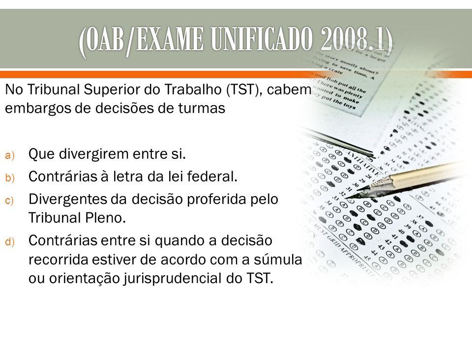 No Tribunal Superior do Trabalho (TST), cabem embargos de decisões de turmas a) Que divergirem entre si. b) Contrárias à letra da lei federal. c) Dive