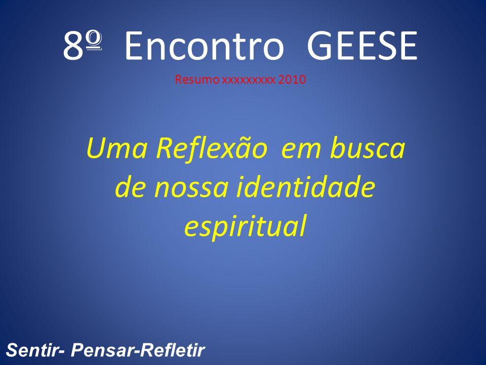 8 º Encontro GEESE Resumo xxxxxxxxx 2010 Uma Reflexão em busca de nossa identidade espiritual Sentir- Pensar-Refletir