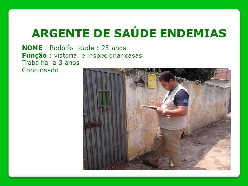 ARGENTE DE SAÚDE ENDEMIAS NOME : Rodolfo idade : 25 anos Função : vistoria e inspecionar casas Trabalha á 3 anos Concursado