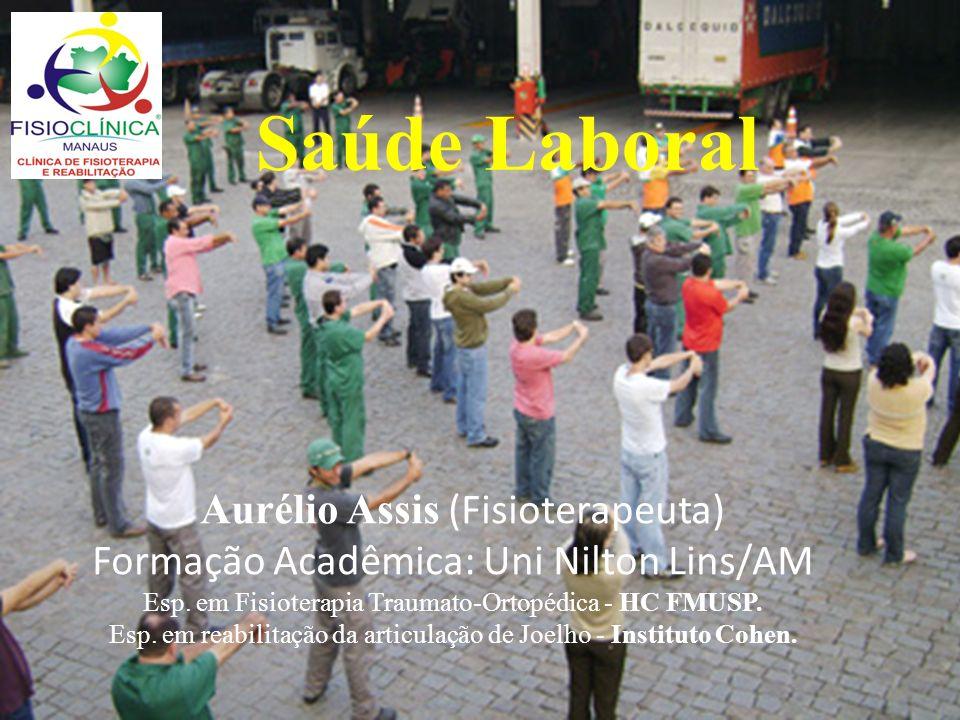 Saúde Laboral Aurélio Assis (Fisioterapeuta) Formação Acadêmica: Uni Nilton Lins/AM Esp. em Fisioterapia Traumato-Ortopédica - HC FMUSP. Esp. em reabi