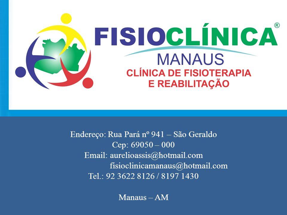 Endereço: Rua Pará nº 941 – São Geraldo Cep: 69050 – 000 Email: aurelioassis@hotmail.com fisioclinicamanaus@hotmail.com Tel.: 92 3622 8126 / 8197 1430