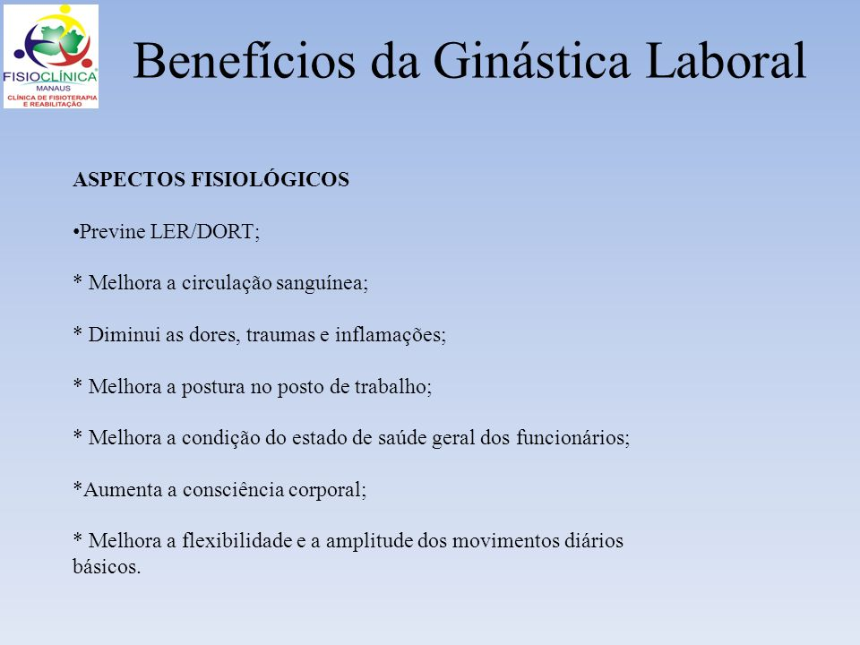 Benefícios da Ginástica Laboral ASPECTOS FISIOLÓGICOS Previne LER/DORT; * Melhora a circulação sanguínea; * Diminui as dores, traumas e inflamações; *
