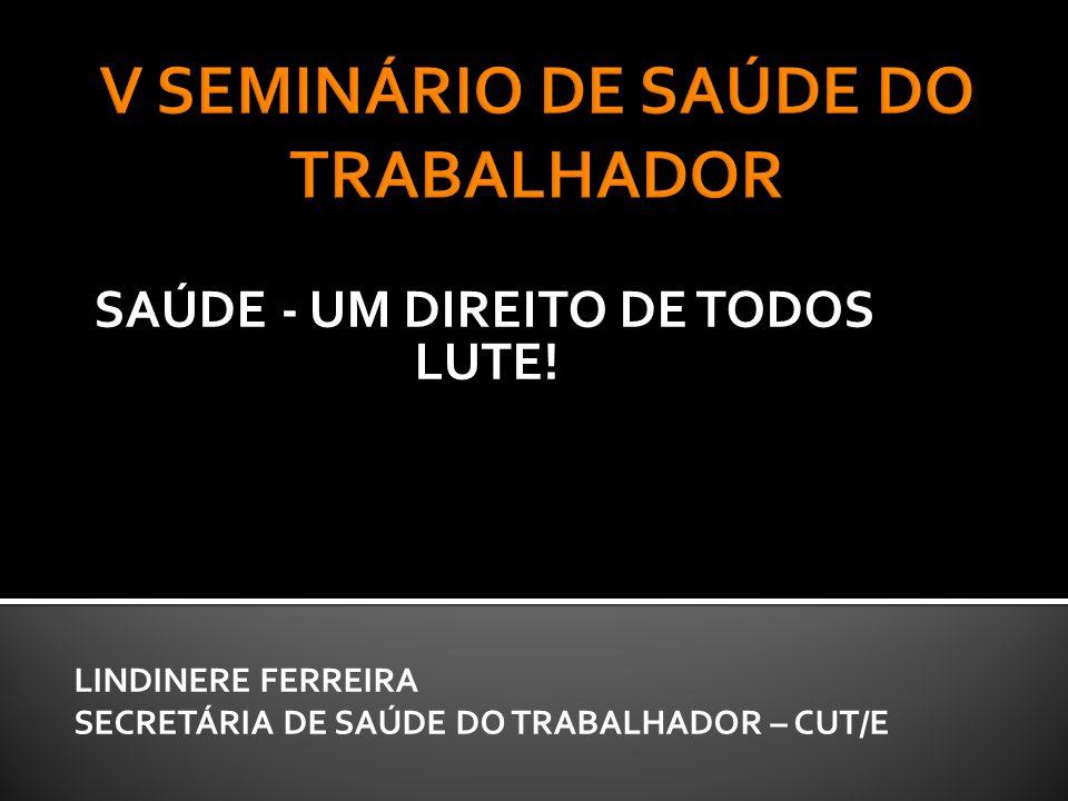 SAÚDE - UM DIREITO DE TODOS LUTE! LINDINERE FERREIRA SECRETÁRIA DE SAÚDE DO TRABALHADOR – CUT/E