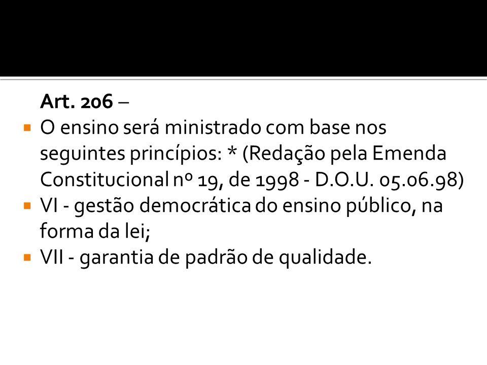 Art. 206 – O ensino será ministrado com base nos seguintes princípios: * (Redação pela Emenda Constitucional nº 19, de 1998 - D.O.U. 05.06.98) VI - ge