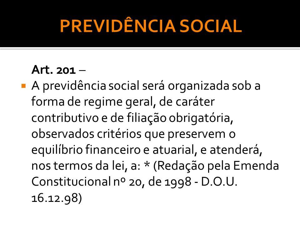 Art. 201 – A previdência social será organizada sob a forma de regime geral, de caráter contributivo e de filiação obrigatória, observados critérios q