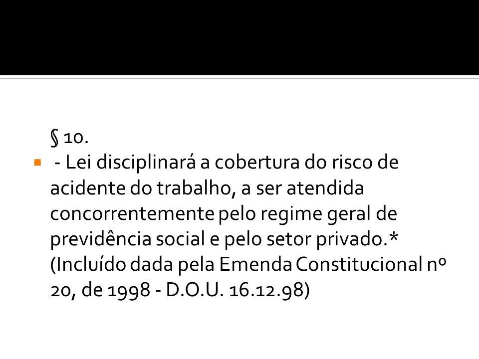 § 10. - Lei disciplinará a cobertura do risco de acidente do trabalho, a ser atendida concorrentemente pelo regime geral de previdência social e pelo