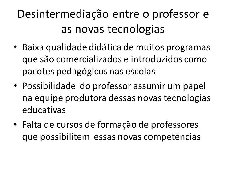 Desintermediação entre o professor e as novas tecnologias Baixa qualidade didática de muitos programas que são comercializados e introduzidos como pac