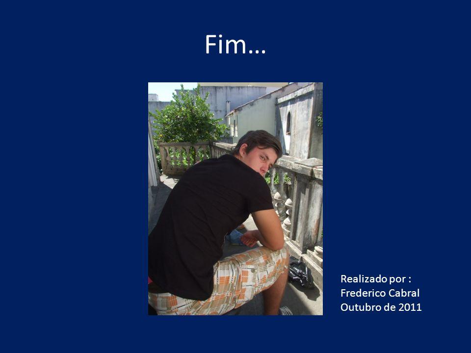 Fim… Realizado por : Frederico Cabral Outubro de 2011